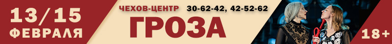 Чехов-центр представляет: Гроза. 15/13 февраля. тел.: 30-62-42, 42-52-52